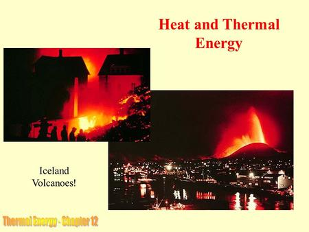 Iceland Volcanoes! Heat and Thermal Energy. The Thermal Energy of a substance is the total energy of all of its molecules and atoms. It consists of both.