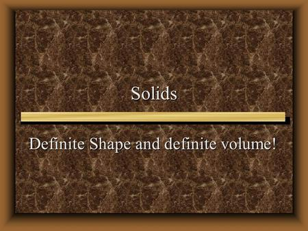 Solids Definite Shape and definite volume!. Solids Structure Structure Density Density Properties Properties.