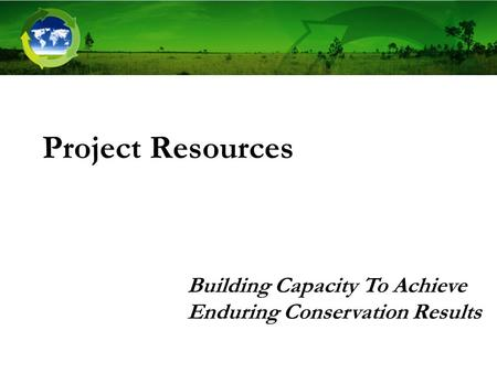 Project Resources Building Capacity To Achieve Enduring Conservation Results.