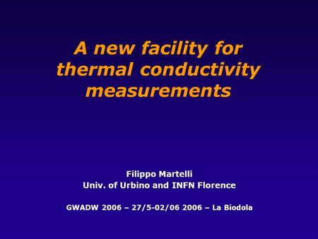 A new facility for thermal conductivity measurements Filippo Martelli Univ. of Urbino and INFN Florence GWADW 2006 – 27/5-02/06 2006 – La Biodola.