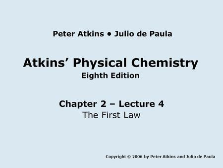 Atkins' Physical Chemistry Eighth Edition Chapter 2 – Lecture 4 The First Law Copyright © 2006 by Peter Atkins and Julio de Paula Peter Atkins Julio de.