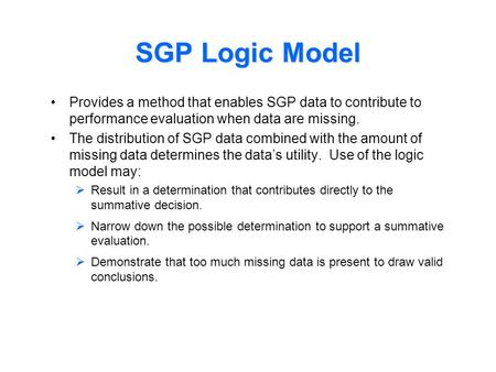 SGP Logic Model Provides a method that enables SGP data to contribute to performance evaluation when data are missing. The distribution of SGP data combined.