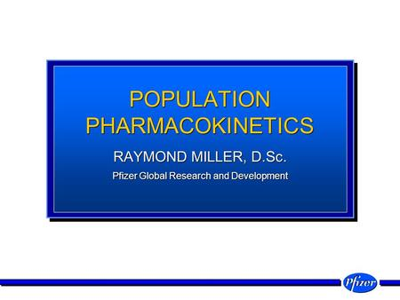 POPULATION PHARMACOKINETICS RAYMOND MILLER, D.Sc. Pfizer Global Research and Development RAYMOND MILLER, D.Sc. Pfizer Global Research and Development.