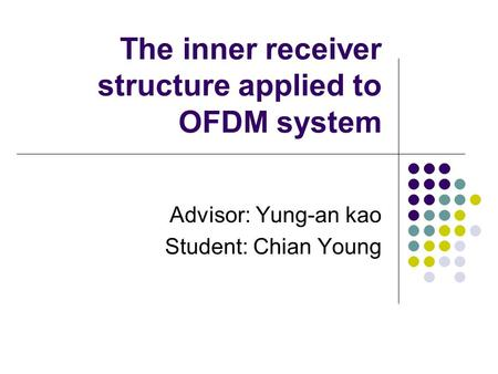 The inner receiver structure applied to OFDM system Advisor: Yung-an kao Student: Chian Young.