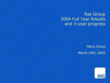 Ras Group 2004 Full Year Results and 3-year progress Mario Greco March 10th, 2005.