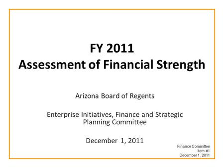 FY 2011 Assessment of Financial Strength Arizona Board of Regents Enterprise Initiatives, Finance and Strategic Planning Committee December 1, 2011 Finance.