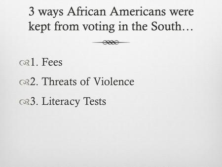 3 ways African Americans were kept from voting in the South…  1. Fees  2. Threats of Violence  3. Literacy Tests.