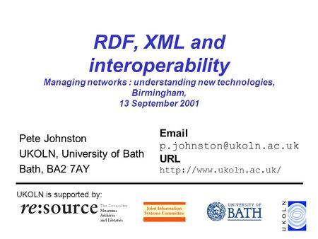 RDF, XML and interoperability Managing networks : understanding new technologies, Birmingham, 13 September 2001 Pete Johnston UKOLN, University of Bath.
