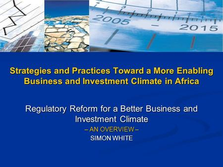 Regulatory Reform for a Better Business and Investment Climate – AN OVERVIEW – SIMON WHITE Strategies and Practices Toward a More Enabling Business and.
