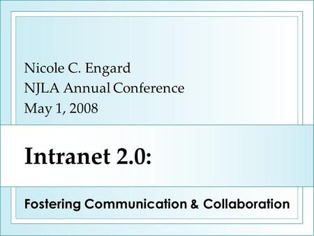 Intranet 2.0: Nicole C. Engard NJLA Annual Conference May 1, 2008 Fostering Communication & Collaboration.