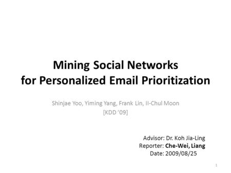 Mining Social Networks for Personalized Email Prioritization Shinjae Yoo, Yiming Yang, Frank Lin, II-Chul Moon [KDD '09] 1 Advisor: Dr. Koh Jia-Ling Reporter: