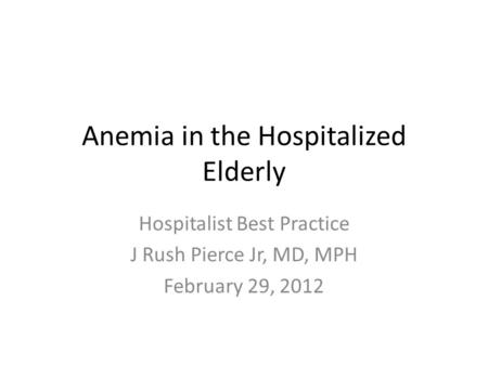 Anemia in the Hospitalized Elderly Hospitalist Best Practice J Rush Pierce Jr, MD, MPH February 29, 2012.