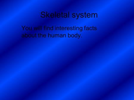 Skeletal system You will find interesting facts about the human body.