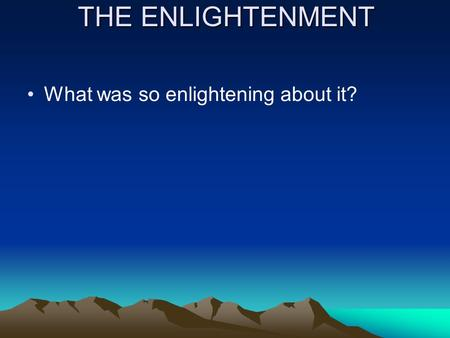 THE ENLIGHTENMENT What was so enlightening about it?