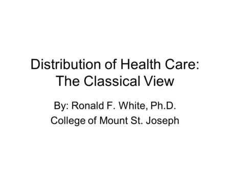 Distribution of Health Care: The Classical View By: Ronald F. White, Ph.D. College of Mount St. Joseph.