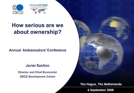 Annual Ambassadors' Conference The Hague, The Netherlands 4 September 2008 How serious are we about ownership? Javier Santiso Director and Chief Economist.