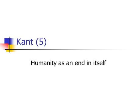 Kant (5) Humanity as an end in itself. 3 formulations of the CI Universal law formulation: Act only according to that maxim whereby you can at the same.