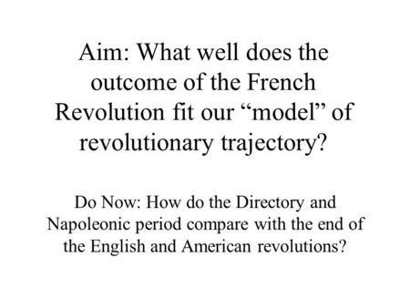 "Aim: What well does the outcome of the French Revolution fit our ""model"" of revolutionary trajectory? Do Now: How do the Directory and Napoleonic period."