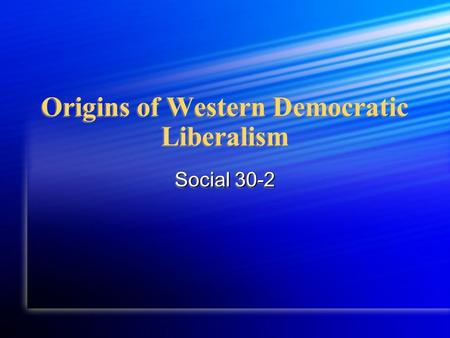 Origins of Western Democratic Liberalism Social 30-2.