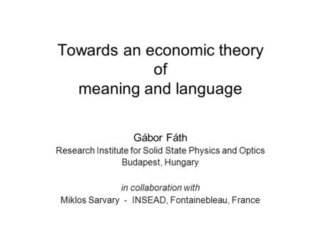 Towards an economic theory of meaning and language Gábor Fáth Research Institute for Solid State Physics and Optics Budapest, Hungary in collaboration.