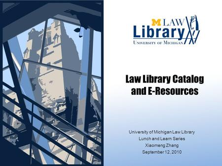 Law Library Catalog and E-Resources University of Michigan Law Library Lunch and Learn Series Xiaomeng Zhang September 12, 2010.