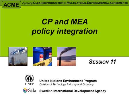 Swedish International Development Agency S ESSION 11 United Nations Environment Program Division of Technology Industry and Economy CP and MEA policy integration.
