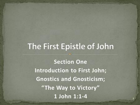 "Section One Introduction to First John; Gnostics and Gnosticism; ""The Way to Victory"" 1 John 1:1-4 1."