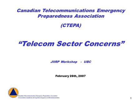 "1 Canadian Telecommunications Emergency Preparedness Association (CTEPA) ""Telecom Sector Concerns"" JIIRP Workshop - UBC February 26th, 2007."