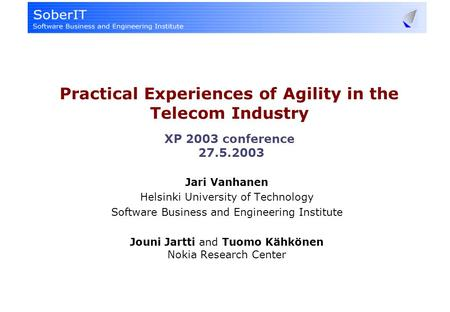Practical Experiences of Agility in the Telecom Industry XP 2003 conference 27.5.2003 Jari Vanhanen Helsinki University of Technology Software Business.