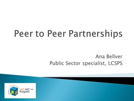 Ana Bellver Public Sector specialist, LCSPS. Outline  The LAC MIC ++ Program.  The Peer to Peer (P2P) Partnership Component.  PPP pilots.  How to.