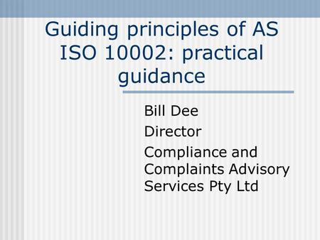 Guiding principles of AS ISO 10002: practical guidance Bill Dee Director Compliance and Complaints Advisory Services Pty Ltd.