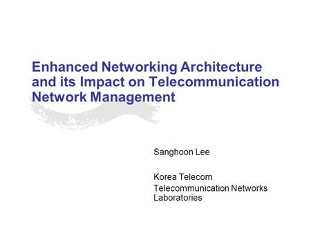 Enhanced Networking Architecture and its Impact on Telecommunication Network Management Sanghoon Lee Korea Telecom Telecommunication Networks Laboratories.