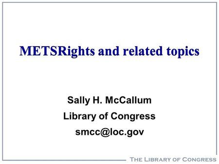 METSRights and related topics Sally H. McCallum Library of Congress