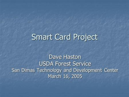 Smart Card Project Dave Haston USDA Forest Service San Dimas Technology and Development Center March 16, 2005.