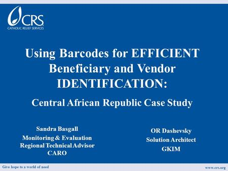 Sandra Basgall Monitoring & Evaluation Regional Technical Advisor CARO Using Barcodes for EFFICIENT Beneficiary and Vendor IDENTIFICATION: Central African.