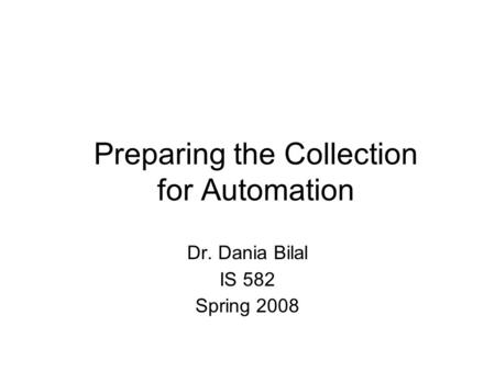 Preparing the Collection for Automation Dr. Dania Bilal IS 582 Spring 2008.