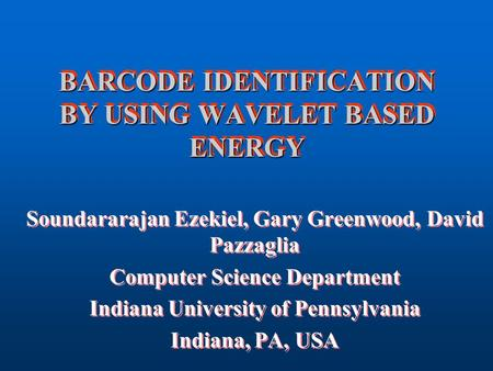 BARCODE IDENTIFICATION BY USING WAVELET BASED ENERGY Soundararajan Ezekiel, Gary Greenwood, David Pazzaglia Computer Science Department Indiana University.