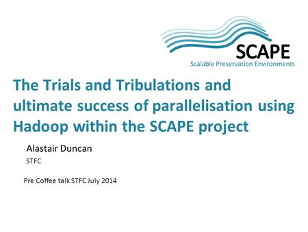 Alastair Duncan STFC Pre Coffee talk STFC July 2014 The Trials and Tribulations and ultimate success of parallelisation using Hadoop within the SCAPE project.