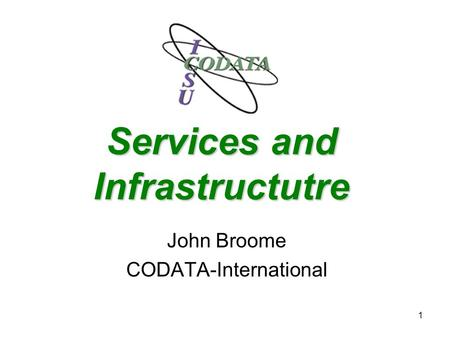 1 Services and Infrastructutre John Broome CODATA-International.