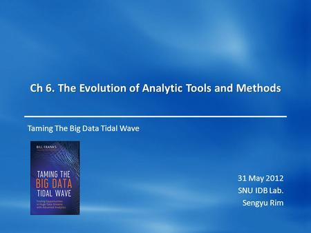 Ch 6. The Evolution of Analytic Tools and Methods Taming The Big Data Tidal Wave 31 May 2012 SNU IDB Lab. Sengyu Rim.