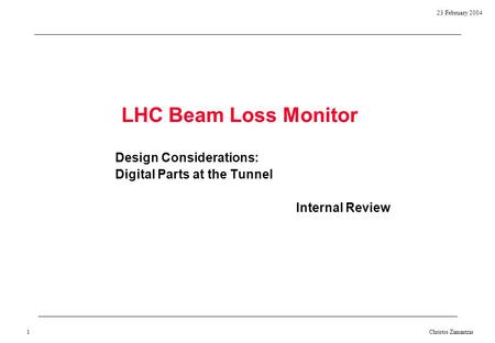23 February 2004 Christos Zamantzas 1 LHC Beam Loss Monitor Design Considerations: Digital Parts at the Tunnel Internal Review.