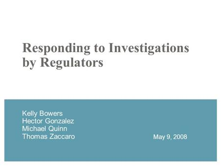 Responding to Investigations by Regulators Kelly Bowers Hector Gonzalez Michael Quinn Thomas Zaccaro May 9, 2008.
