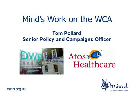 Mind.org.uk Mind's Work on the WCA Tom Pollard Senior Policy and Campaigns Officer.