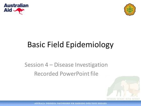 AUSTRALIA INDONESIA PARTNERSHIP FOR EMERGING INFECTIOUS DISEASES Basic Field Epidemiology Session 4 – Disease Investigation Recorded PowerPoint file.