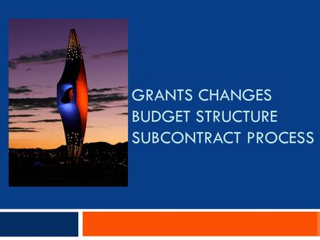 GRANTS CHANGES BUDGET STRUCTURE SUBCONTRACT PROCESS.