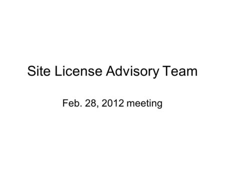 Site License Advisory Team Feb. 28, 2012 meeting.