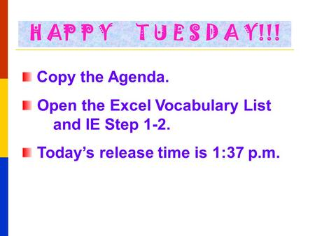 Copy the Agenda. Open the Excel Vocabulary List and IE Step 1-2. Today's release time is 1:37 p.m. H AP P Y T U E S D A Y!!!