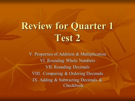 Review for Quarter 1 Test 2 V. Properties of Addition & Multiplication VI. Rounding Whole Numbers VII. Rounding Decimals VIII. Comparing & Ordering Decimals.