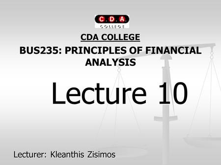 CDA COLLEGE BUS235: PRINCIPLES OF FINANCIAL ANALYSIS Lecture 10 Lecture 10 Lecturer: Kleanthis Zisimos.