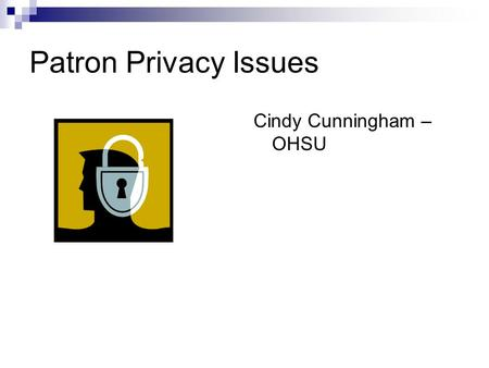 Patron Privacy Issues Cindy Cunningham – OHSU. Overview Balancing demands (academic environment) Privacy in Libraries System Privacy  Vendor  Institution/Library.